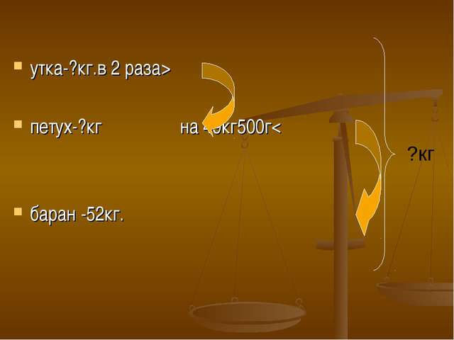 утка-?кг.в 2 раза> петух-?кг на 49кг500г< баран -52кг. ?кг