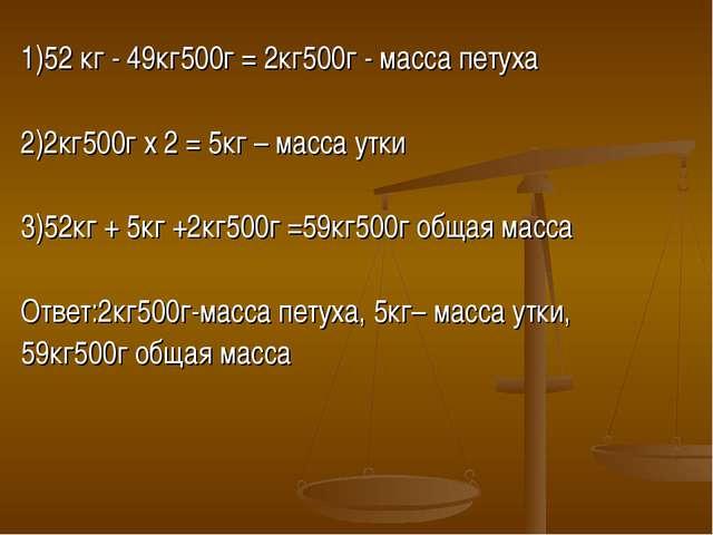 1)52 кг - 49кг500г = 2кг500г - масса петуха 2)2кг500г х 2 = 5кг – масса утки...
