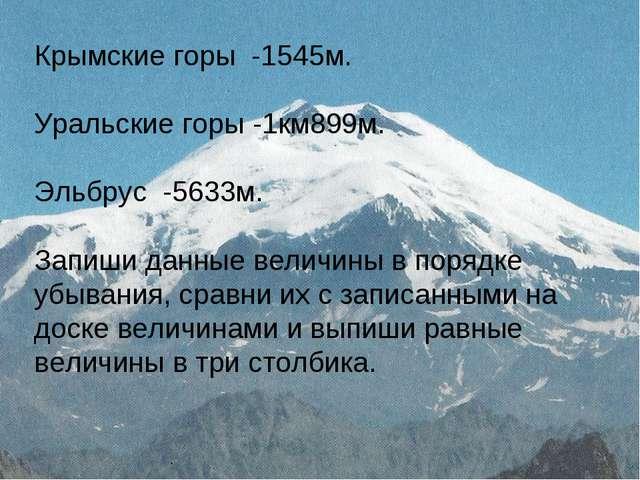 Крымские горы -1545м. Уральские горы -1км899м. Эльбрус -5633м. Запиши данные...