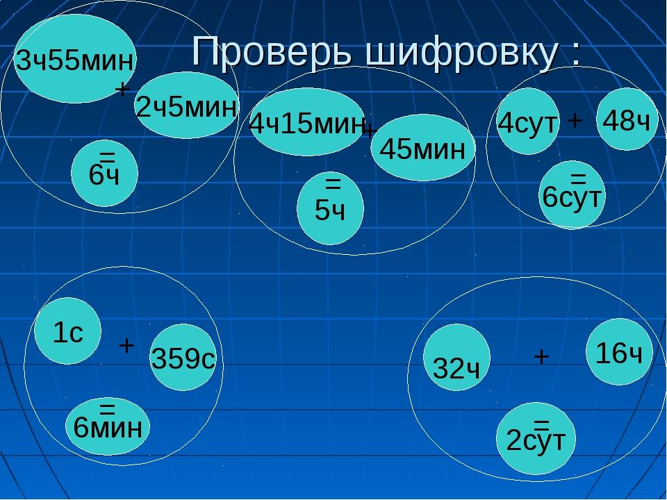 Проверь шифровку : 3ч55мин 2ч5мин 6ч 4сут 48ч 6сут 4ч15мин 45мин 5ч 1с 359с 6...