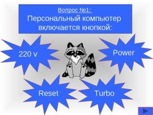 Вопрос №1: Персональный компьютер включается кнопкой: 220 v Reset Turbo Power