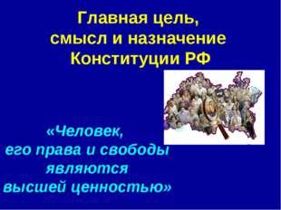 Главная цель, смысл и назначение Конституции РФ «Человек, его права и свободы