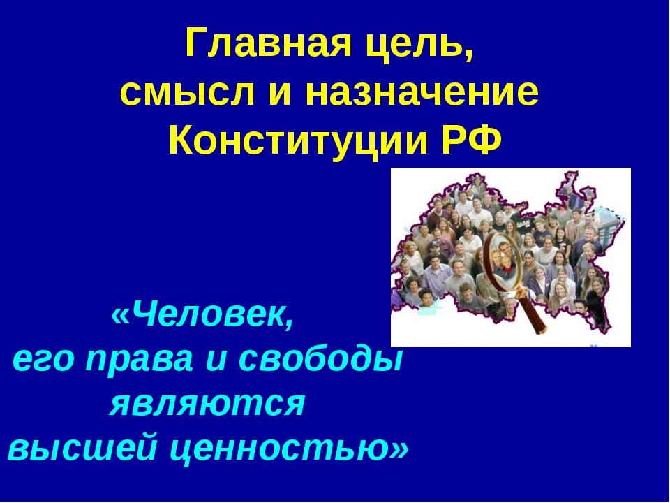 Главная цель, смысл и назначение Конституции РФ «Человек, его права и свободы...
