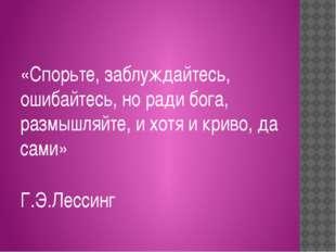 «Спорьте, заблуждайтесь, ошибайтесь, но ради бога, размышляйте, и хотя и крив