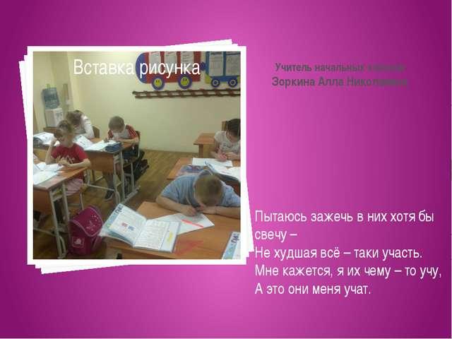Учитель начальных классов Зоркина Алла Николаевна Пытаюсь зажечь в них хотя б...