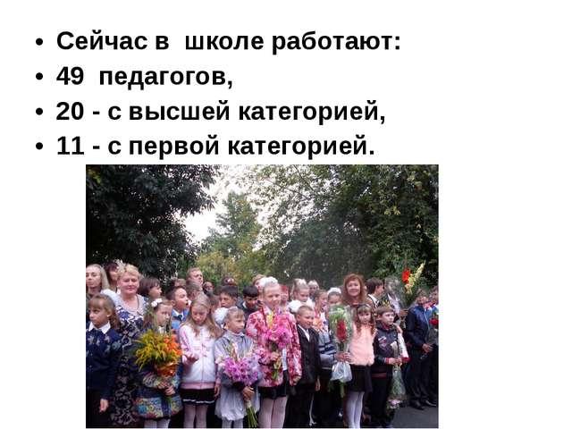 Сейчас в школе работают: 49 педагогов, 20- с высшей категорией, 11- с перв...