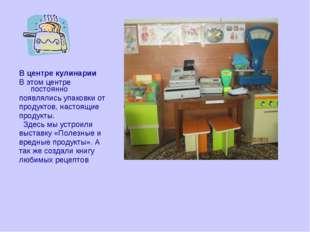 В центре кулинарии В этом центре постоянно появлялись упаковки от продуктов,