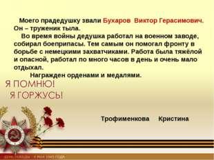 Моего прадедушку звали Бухаров Виктор Герасимович. Он – труженик тыла. Во вр
