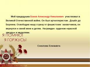 Мой прадедушка Боков Александр Николаевич участвовал в Великой Отечественной
