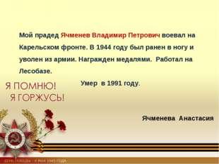 Мой прадед Ячменев Владимир Петрович воевал на Карельском фронте. В 1944 году