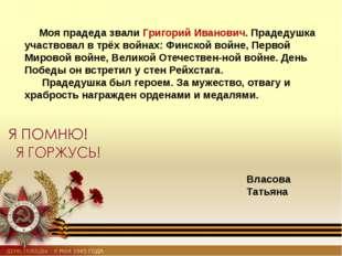 Моя прадеда звали Григорий Иванович. Прадедушка участвовал в трёх войнах: Фи
