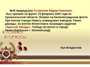 Мой прадедушка Остренков Вадим Павлович был призван на фронт 19 февраля 1942