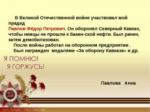 В Великой Отечественной войне участвовал мой прадед Павлов Фёдор Петрович. О