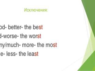 Исключения: Good- better- the best Bad-worse- the worst Many/much- more- the
