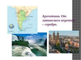 Аргентина. От латинского argentum – серебро.