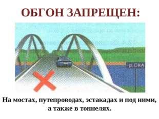 На мостах, путепроводах, эстакадах и под ними, а также в тоннелях. ОБГОН ЗАП