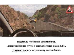 Водитель легкового автомобиля , движущийся на спуск в зоне действия знака 1.