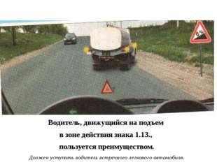 Водитель, движущийся на подъем в зоне действия знака 1.13., пользуется преим
