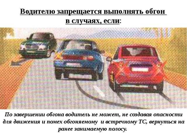Водителю запрещается выполнять обгон в случаях, если: По завершении обгона во...