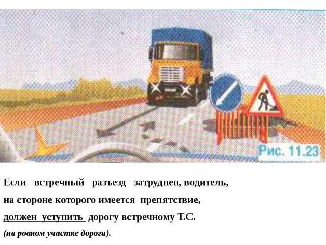Если встречный разъезд затруднен, водитель, на стороне которого имеется преп...