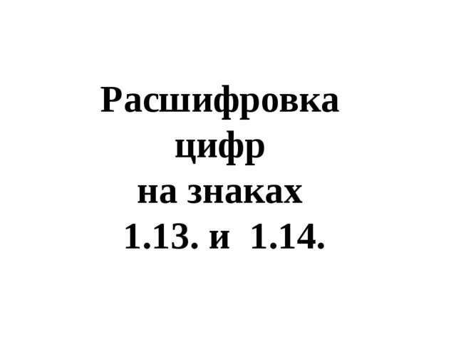 Расшифровка цифр на знаках 1.13. и 1.14.