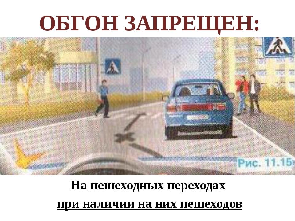 На пешеходных переходах при наличии на них пешеходов ОБГОН ЗАПРЕЩЕН: