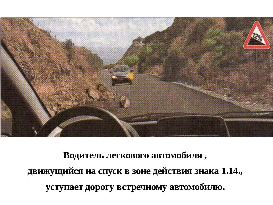 Водитель легкового автомобиля , движущийся на спуск в зоне действия знака 1....