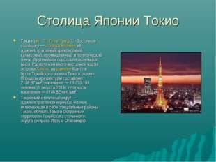 Столица Японии Токио Токио(яп.東京То:кё:(инф.), «Восточная столица»)—ст
