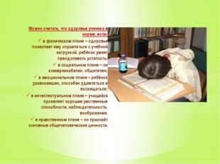 Можно считать, что здоровье ученика в норме, если: в физическом плане– здоро