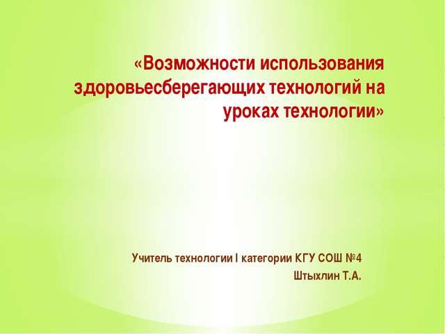 Учитель технологии I категории КГУ СОШ №4 Штыхлин Т.А. «Возможности использов...