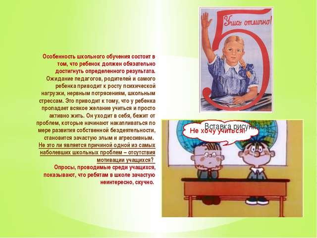 Особенность школьного обучения состоит в том, что ребенок должен обязательно...