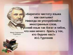 «Берегите чистоту языка как святыню! Никогда не употребляйте иностранных сло