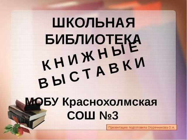 ШКОЛЬНАЯ БИБЛИОТЕКА МОБУ Краснохолмская СОШ №3 К Н И Ж Н Ы Е В Ы С Т А В К И...