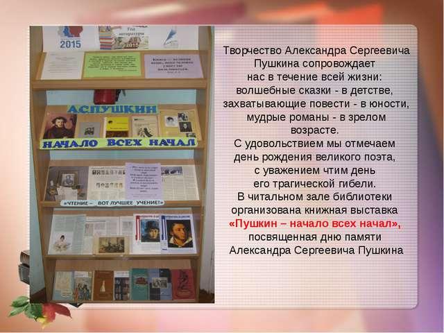 Творчество Александра Сергеевича Пушкина сопровождает нас в течение всей жизн...