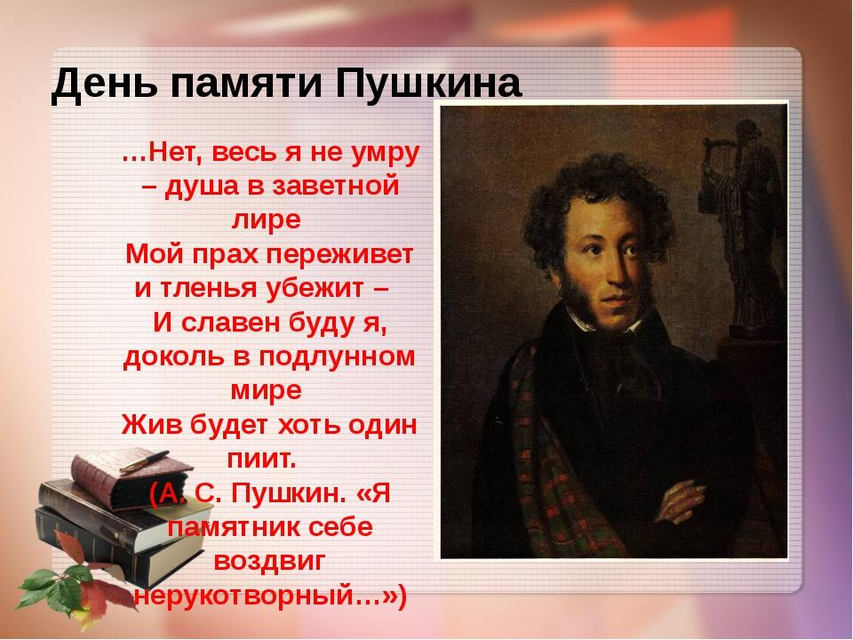 День памяти Пушкина …Нет, весь я не умру – душа в заветной лире Мой прах пере...