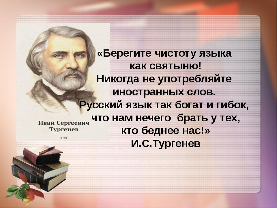 «Берегите чистоту языка как святыню! Никогда не употребляйте иностранных сло...