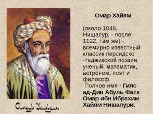 Омар Хайям (около 1048, Нишапур, - после 1122, там же) - всемирно известный к