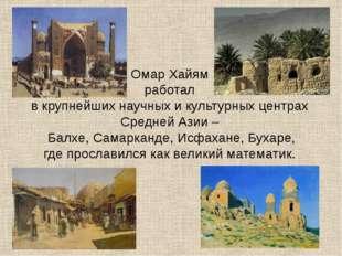 Омар Хайям работал в крупнейших научных и культурных центрах Средней Азии – Б
