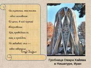 Гробница Омара Хайяма в Нишапуре, Иран Ты скажешь, эта жизнь - одно мгновенье