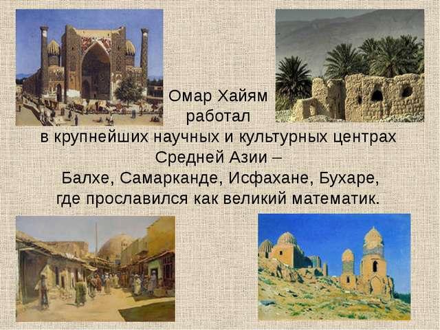 Омар Хайям работал в крупнейших научных и культурных центрах Средней Азии – Б...