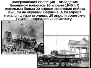 Завершающая операция – овладение Берлиномначалась 16 апреля 1945 г. С тяжелы