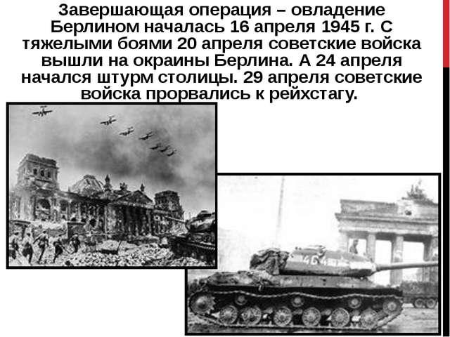 Завершающая операция – овладение Берлиномначалась 16 апреля 1945 г. С тяжелы...
