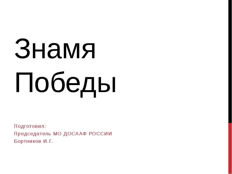 Знамя Победы Подготовил: Председатель МО ДОСААФ РОССИИ Бортников И.Г.
