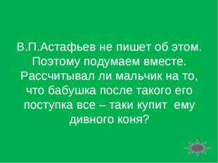 В.П.Астафьев не пишет об этом. Поэтому подумаем вместе. Рассчитывал ли мальчи