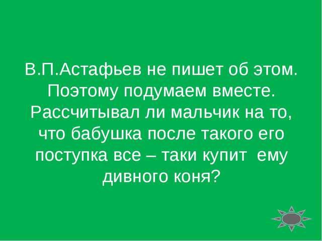 В.П.Астафьев не пишет об этом. Поэтому подумаем вместе. Рассчитывал ли мальчи...