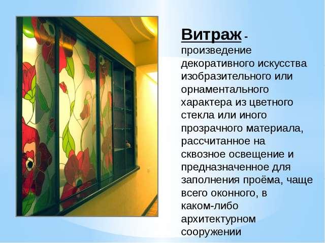 Витраж - произведение декоративного искусства изобразительного или орнаментал...