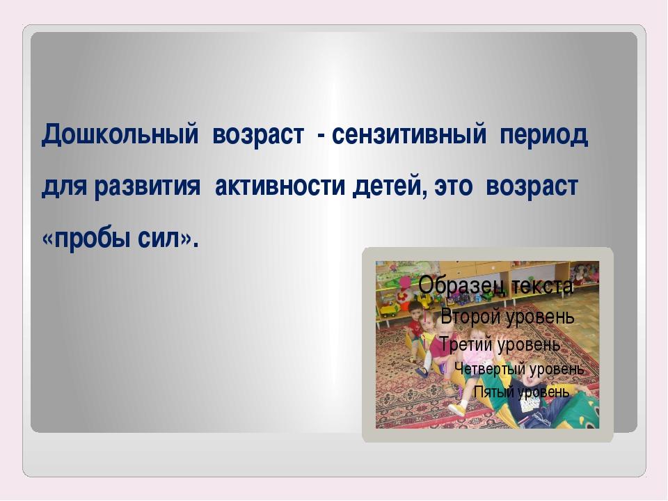 Дошкольный возраст - сензитивный период для развития активности детей, это во...