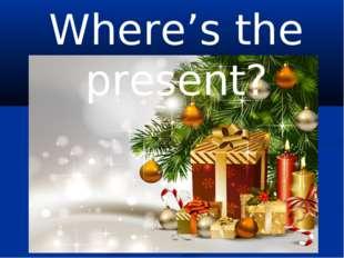 Where's the present?