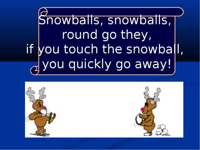 Snowballs, snowballs, round go they, if you touch the snowball, you quickly g...