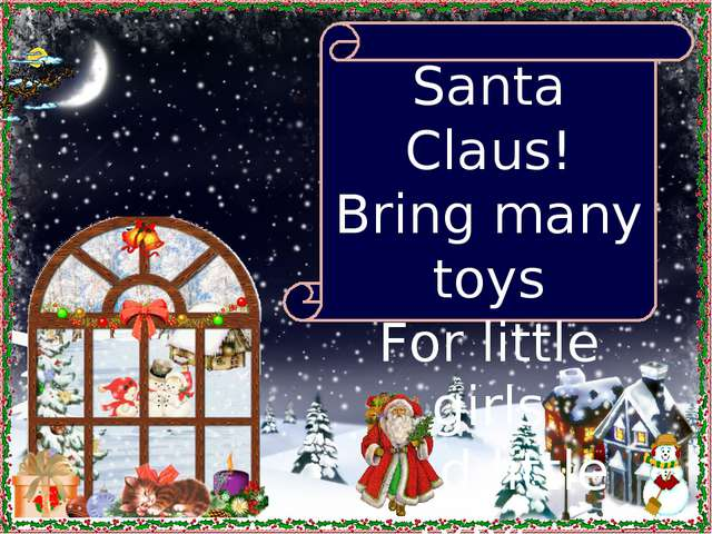 Santa Claus! Bring many toys For little girls And little boys.